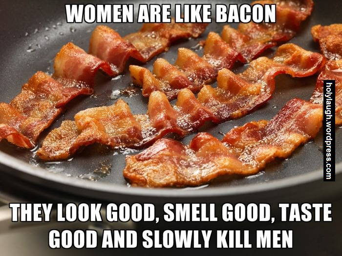 Women Are Like Bacon